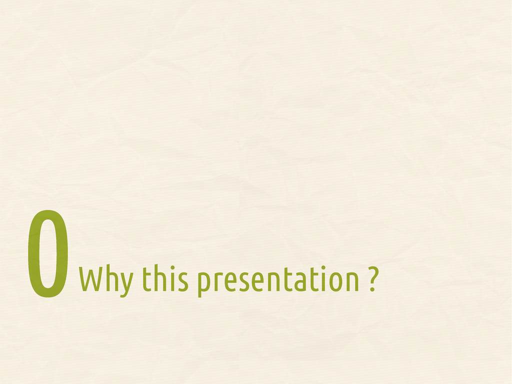 Why this presentation ? 0 0