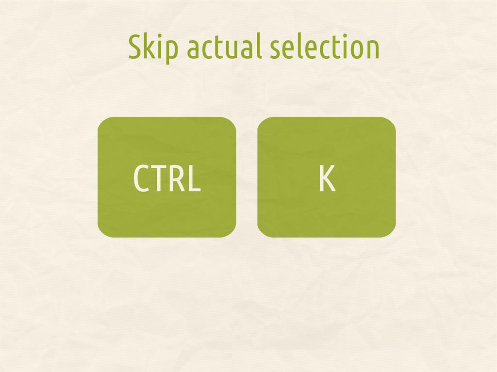 K CTRL Skip actual selection