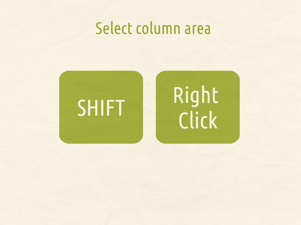 Right Click SHIFT Select column area