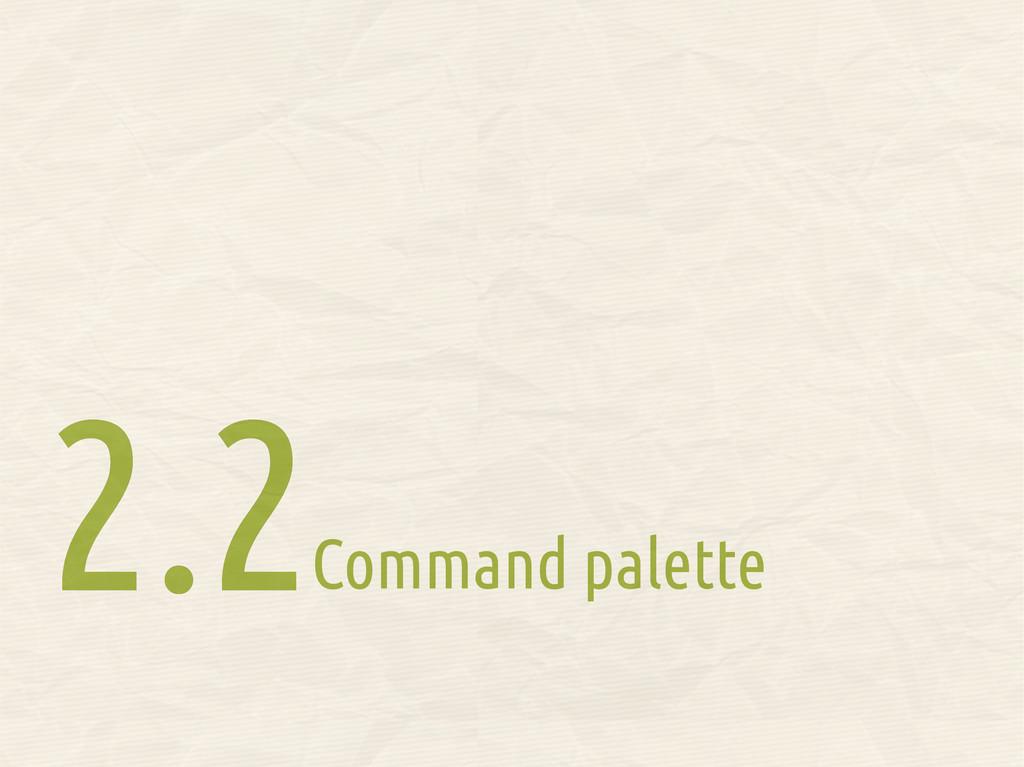 Command palette 2.2 2.2