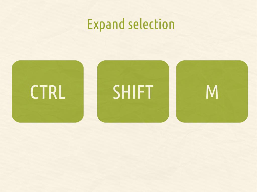 SHIFT CTRL Expand selection M