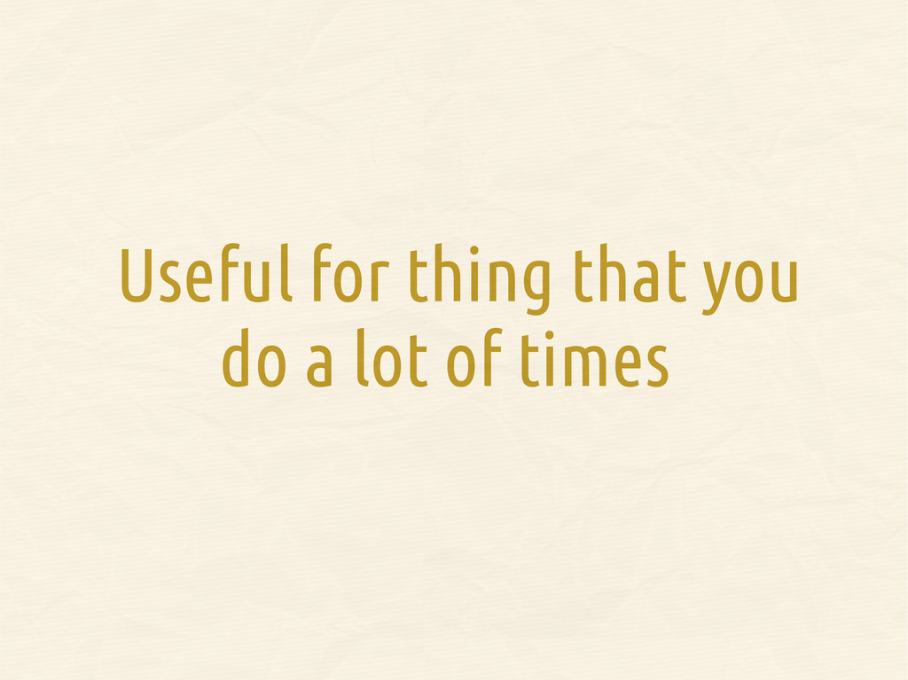 Useful for thing that you do a lot of times
