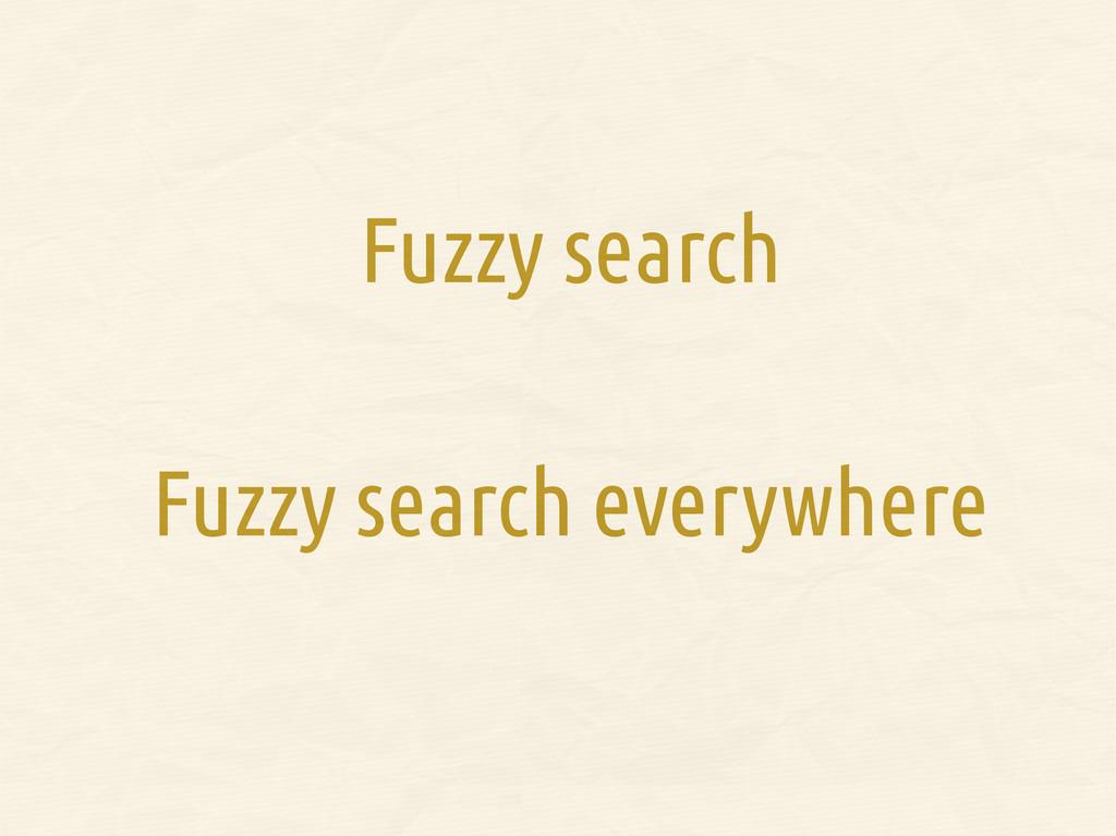 Fuzzy search Fuzzy search everywhere