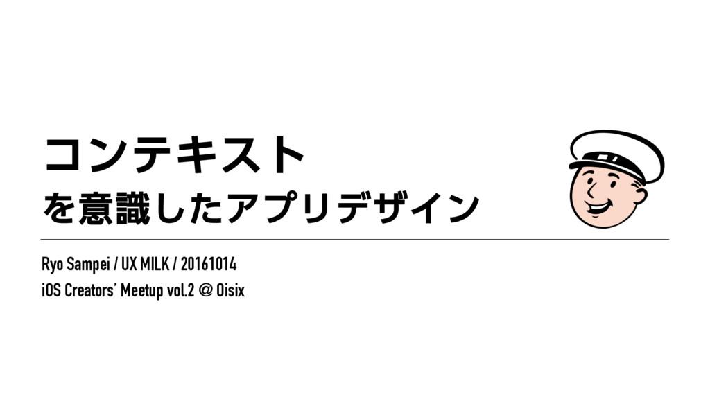 ίϯςΩετ Λҙࣝͨ͠ΞϓϦσβΠϯ Ryo Sampei / UX MILK / 20...
