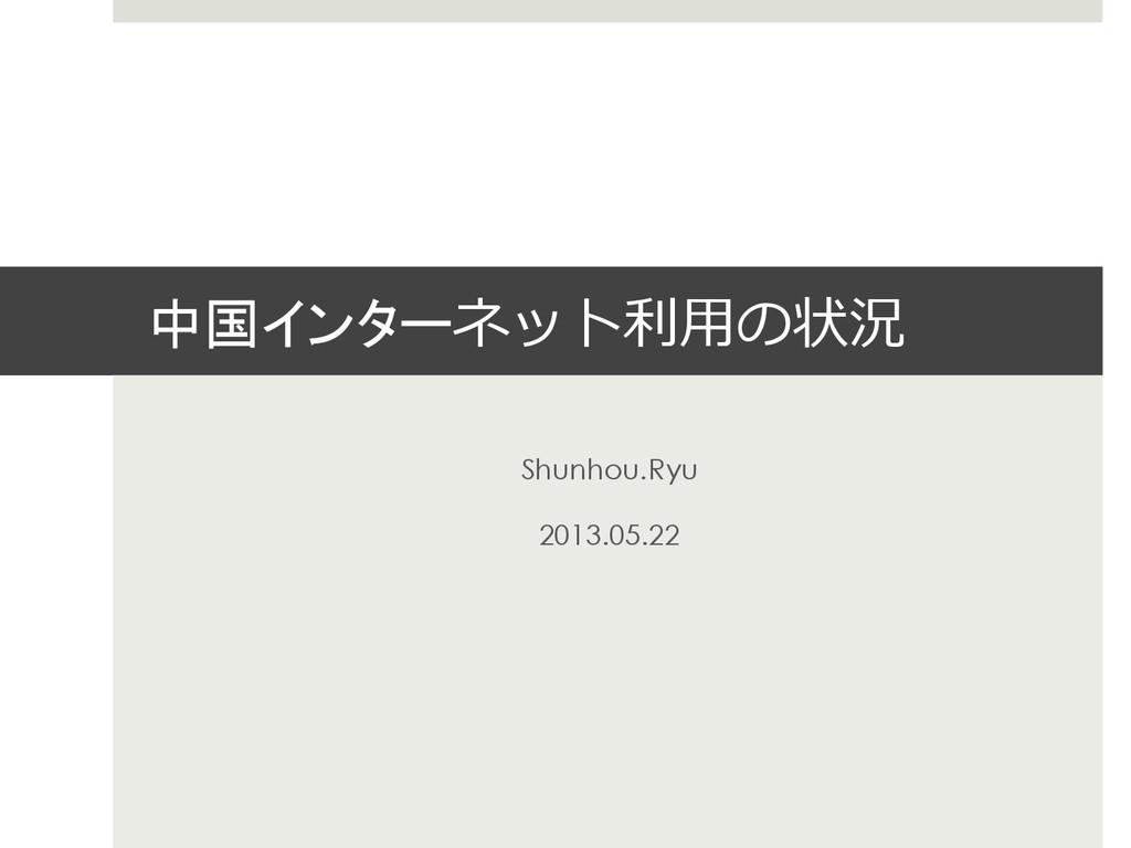中国インターネット利利⽤用の状況 Shunhou.Ryu 2013.05.22