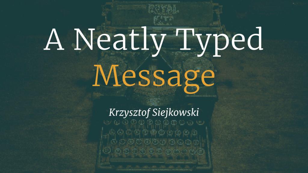 A Neatly Typed Message Krzysztof Siejkowski