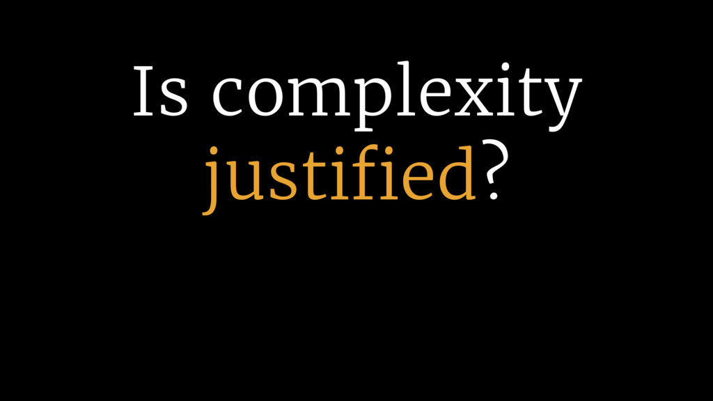 Is complexity justified?
