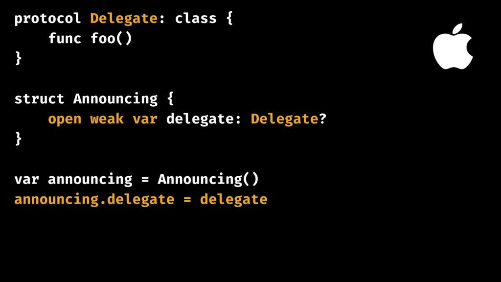 protocol Delegate: class { func foo() } struct ...