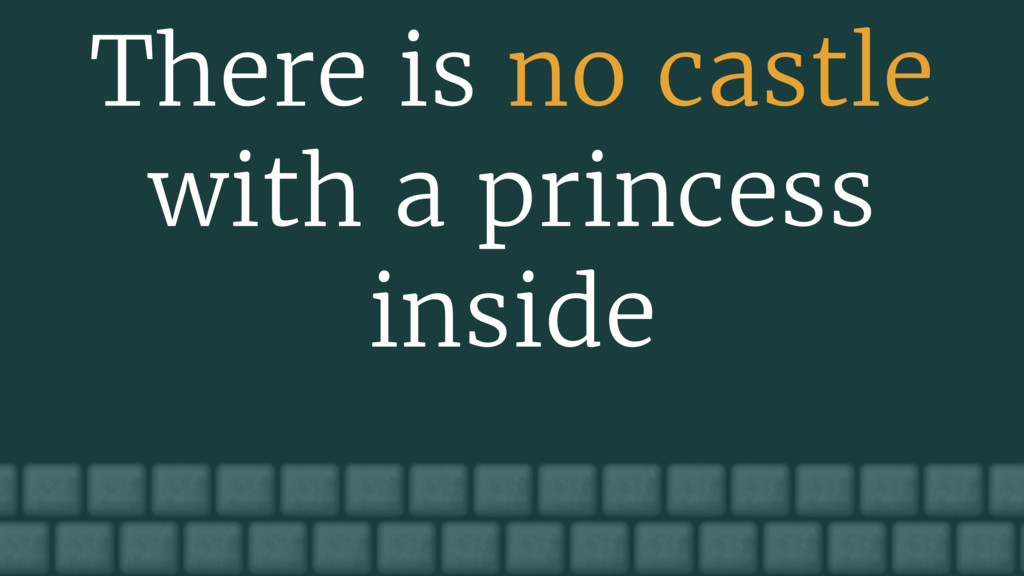 There is no castle with a princess inside