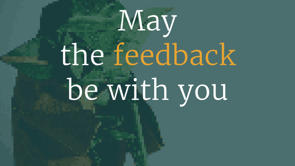 May  the feedback be with you