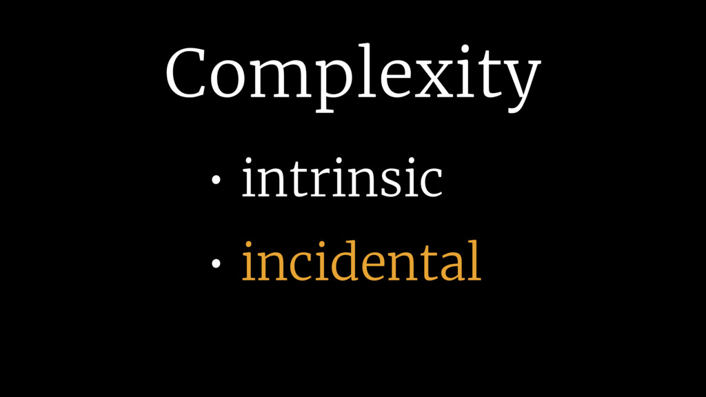 Complexity • intrinsic • incidental