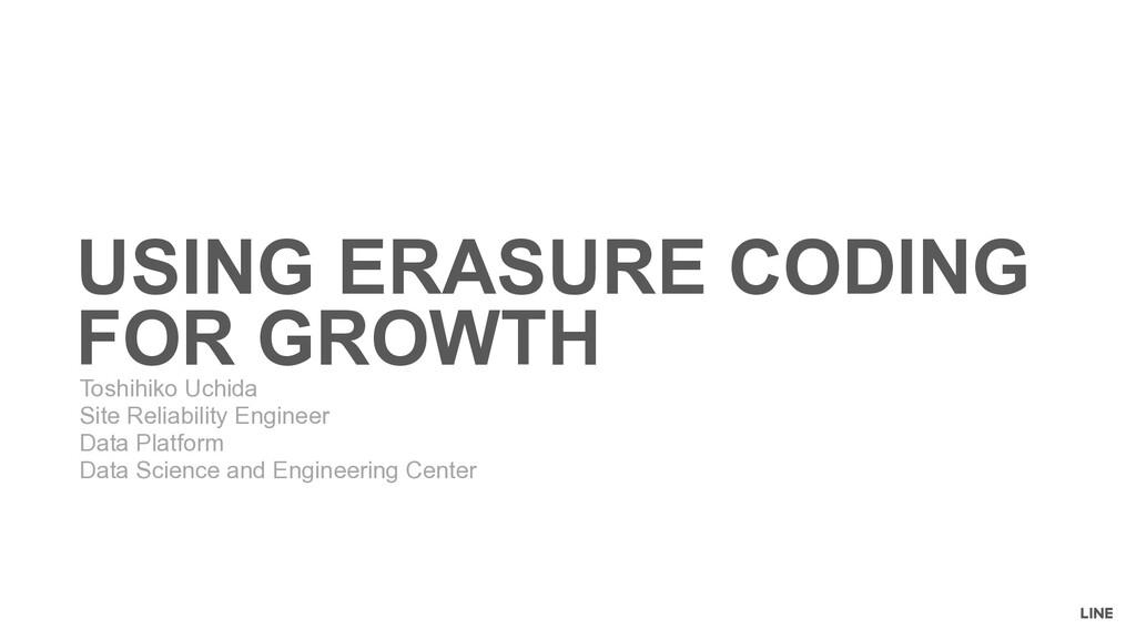 USING ERASURE CODING FOR GROWTH Toshihiko Uchid...
