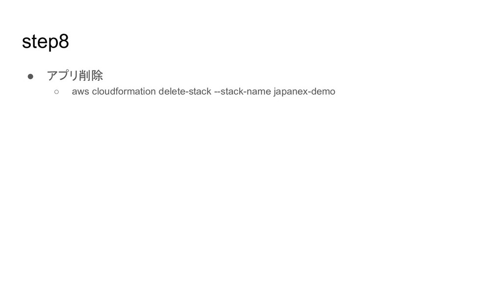 step8 ● アプリ削除 ○ aws cloudformation delete-stack...