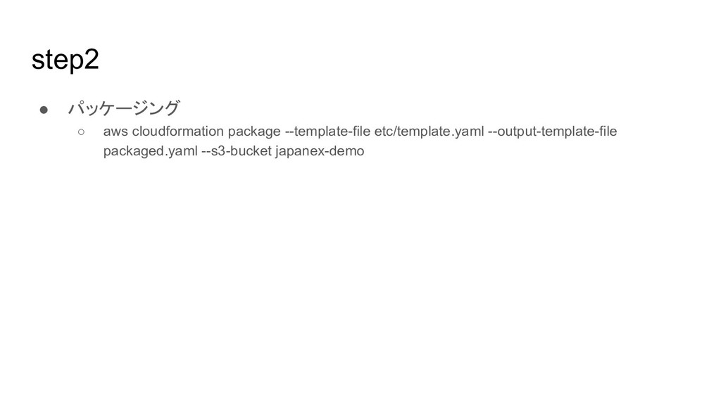 step2 ● パッケージング ○ aws cloudformation package --...