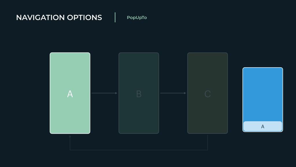 NAVIGATION OPTIONS PopUpTo A A B C