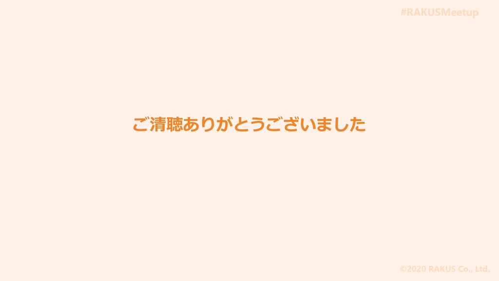#RAKUSMeetup ©2020 RAKUS Co., Ltd. ご清聴ありがとうございま...
