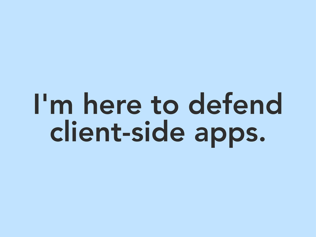 I'm here to defend client-side apps.