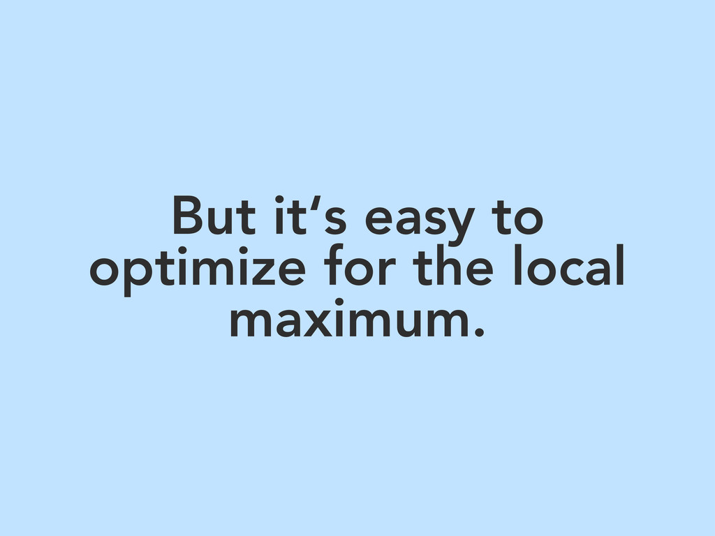 But it's easy to optimize for the local maximum.