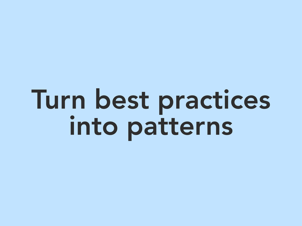 Turn best practices into patterns