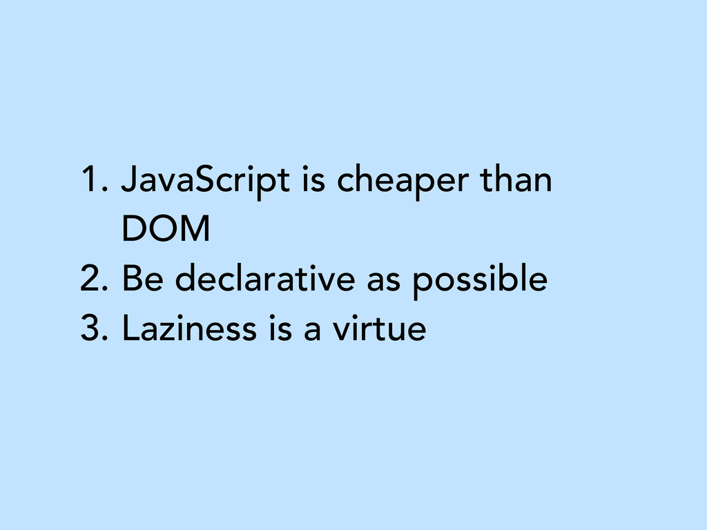 1. JavaScript is cheaper than DOM 2. Be declara...
