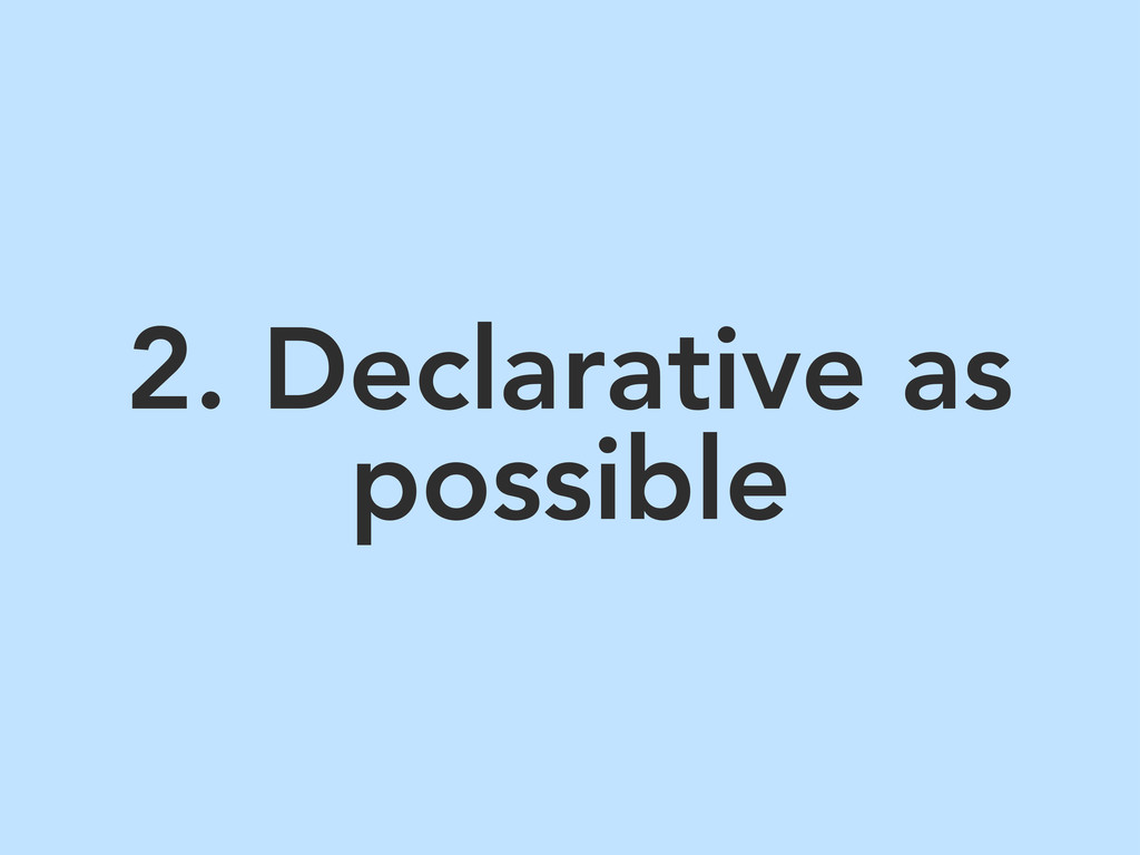 2. Declarative as possible