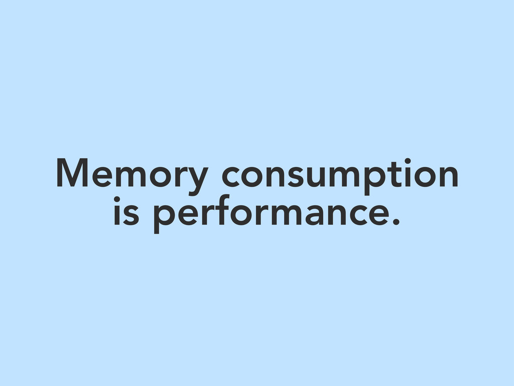 Memory consumption is performance.
