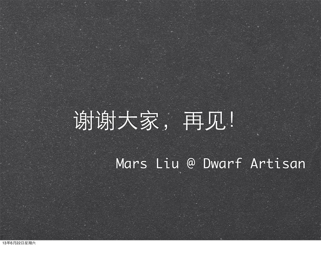 谢谢⼤大家,再⻅见! Mars Liu @ Dwarf Artisan 13年6月22⽇日星期六