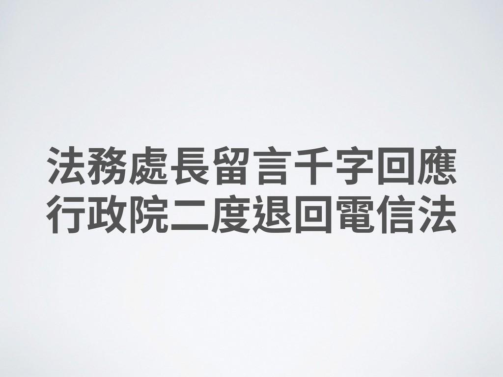法務處⻑留⾔千字回應 ⾏政院⼆度退回電信法