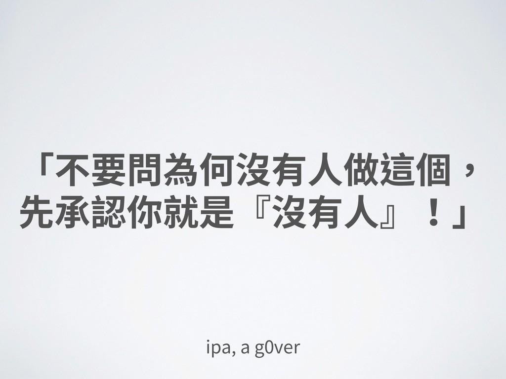 「不要問為何沒有⼈做這個, 先承認你就是『沒有⼈』!」 ipa, a g0ver
