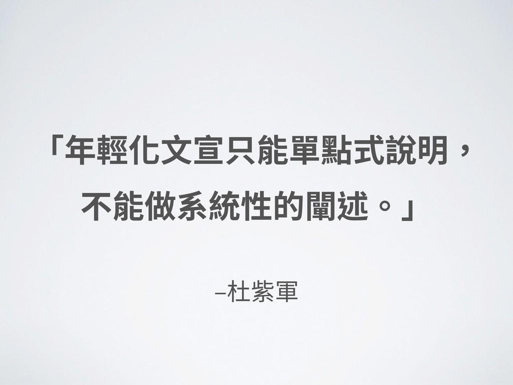 ‒杜紫軍 「年輕化⽂宣只能單點式說明, 不能做系統性的闡述。」