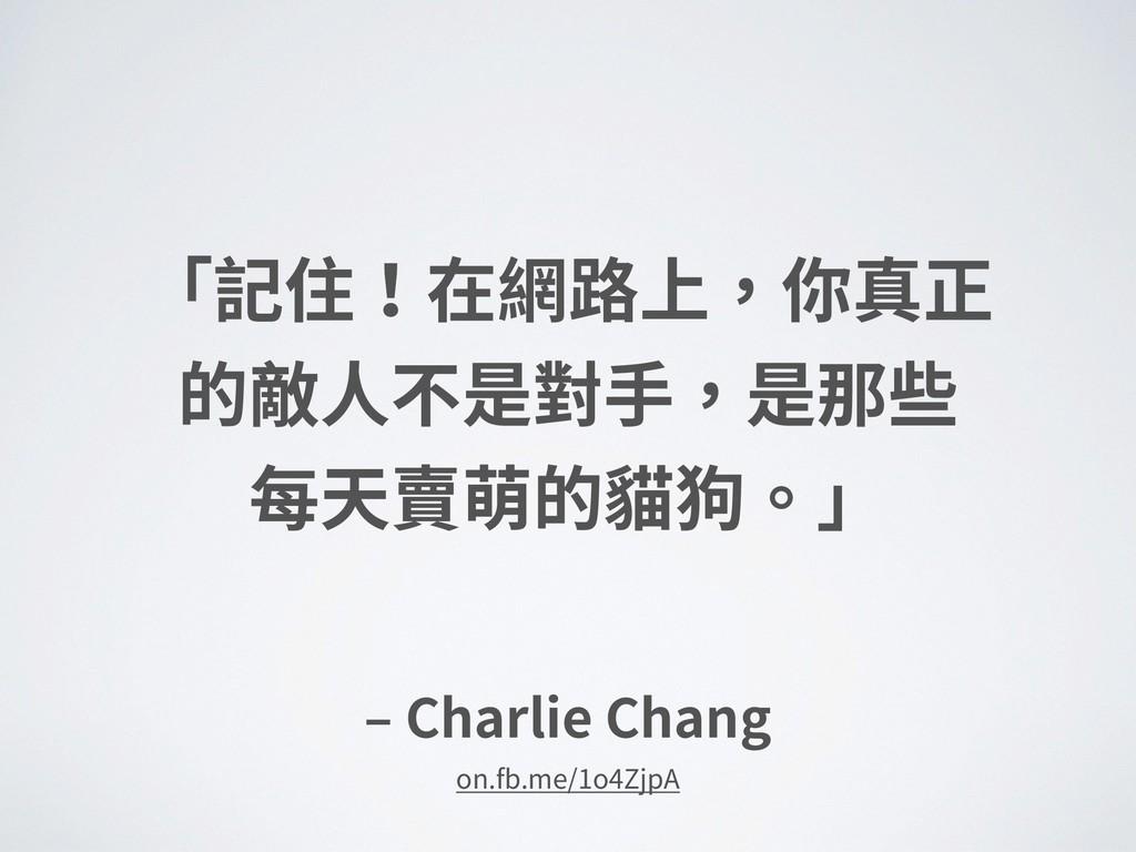 ‒ Charlie Chang 「記住!在網路上,你真正 的敵⼈不是對⼿,是那些 每天賣萌的...