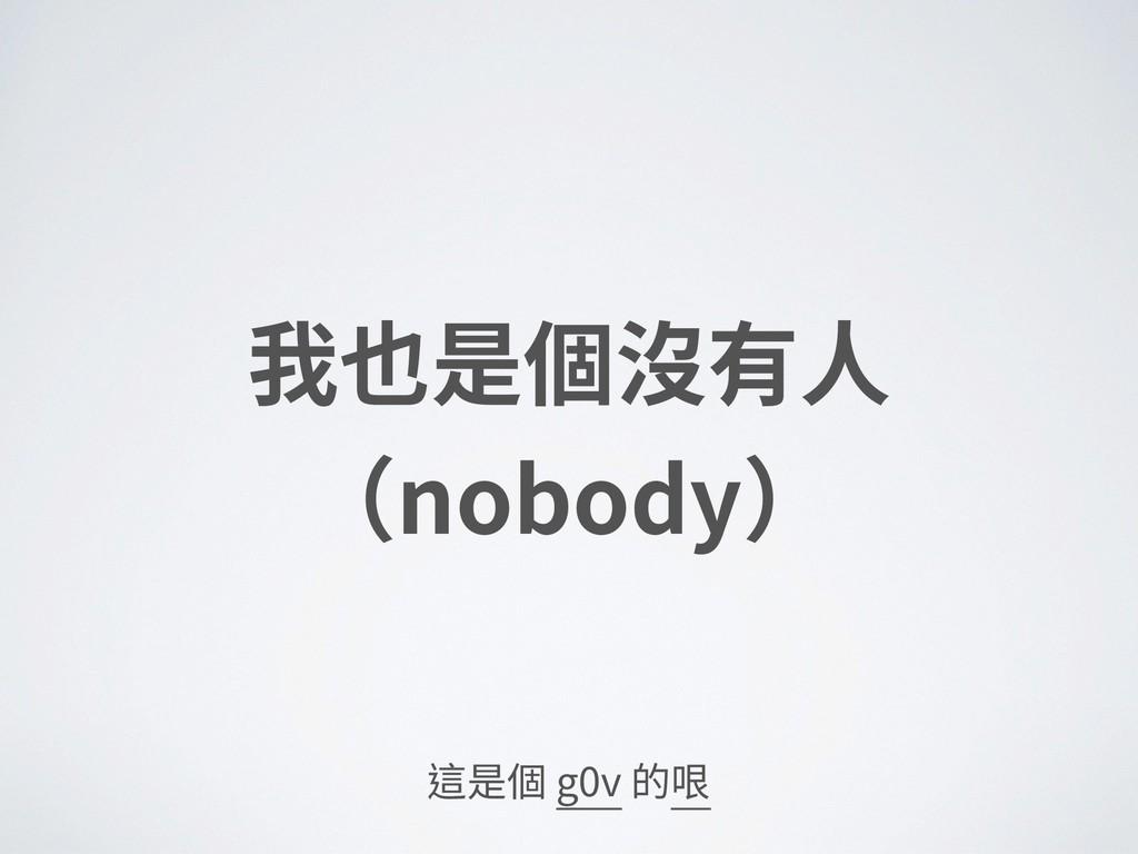 我也是個沒有⼈ (nobody) 這是個 g0v 的哏