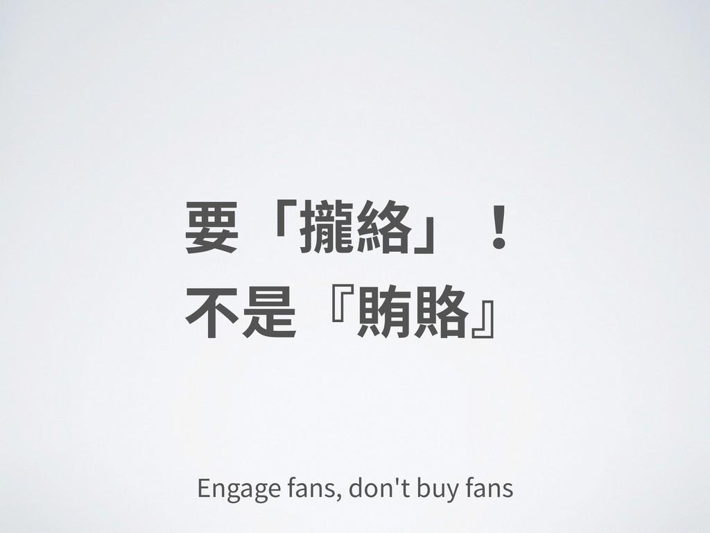 要「攏絡」! 不是『賄賂』 Engage fans, don't buy fans