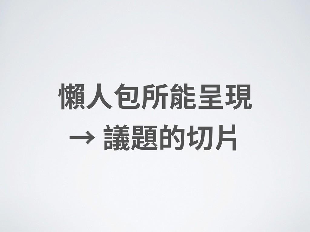 懶⼈包所能呈現 → 議題的切⽚