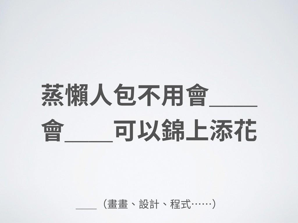 蒸懶⼈包不⽤會__ 會__可以錦上添花 __(畫畫、設計、程式……)