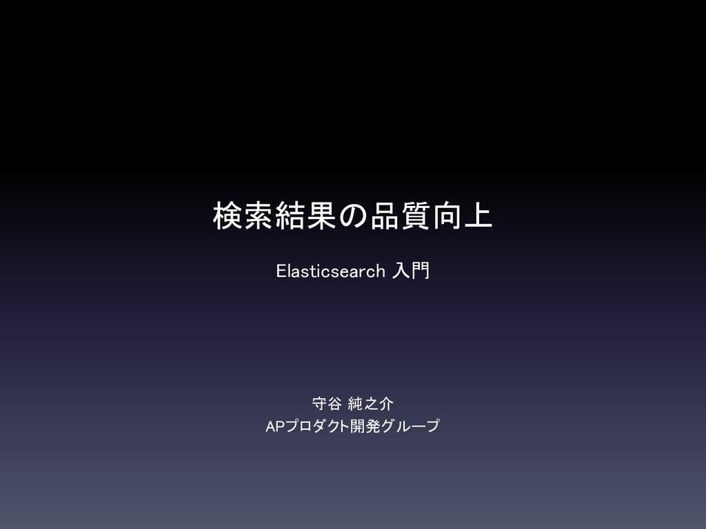 検索結果の品質向上 Elasticsearch 入門 守谷 純之介 APプロダクト開発グループ