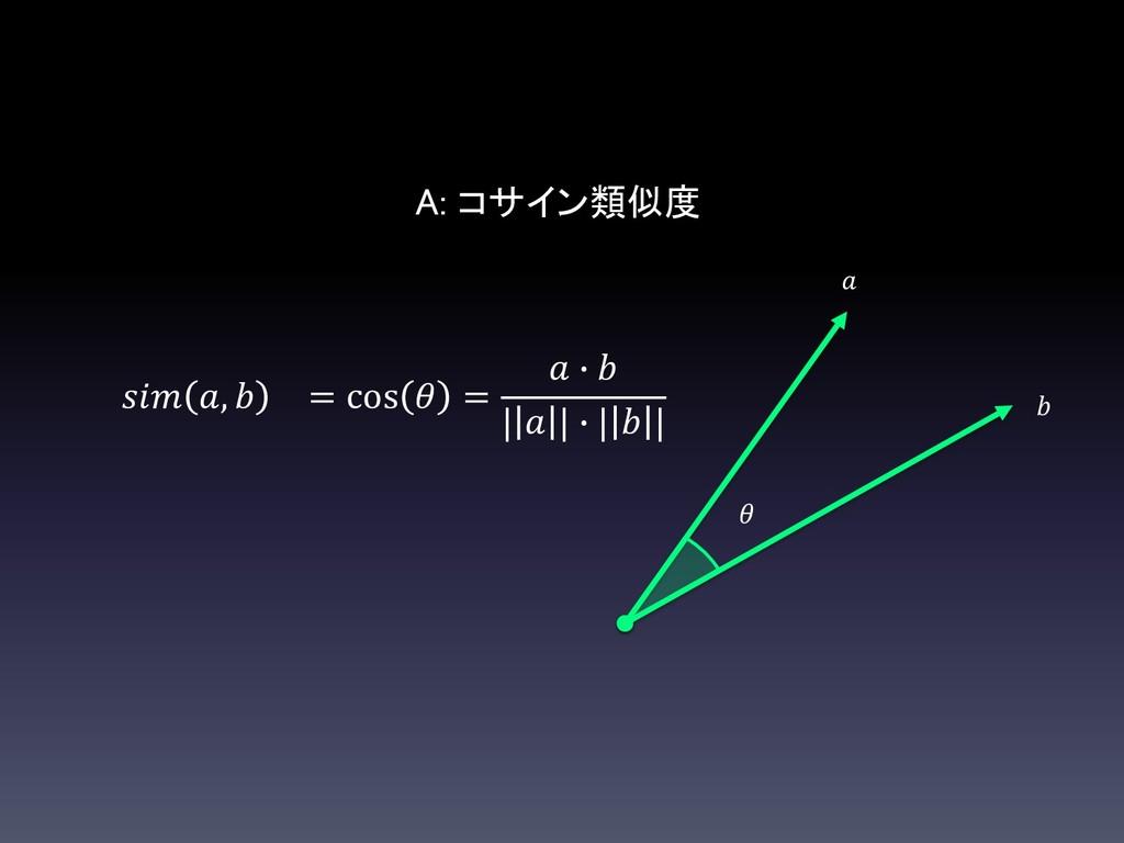 A: コサイン類似度  ,  = cos  =  ∙  |  | ∙ |  |