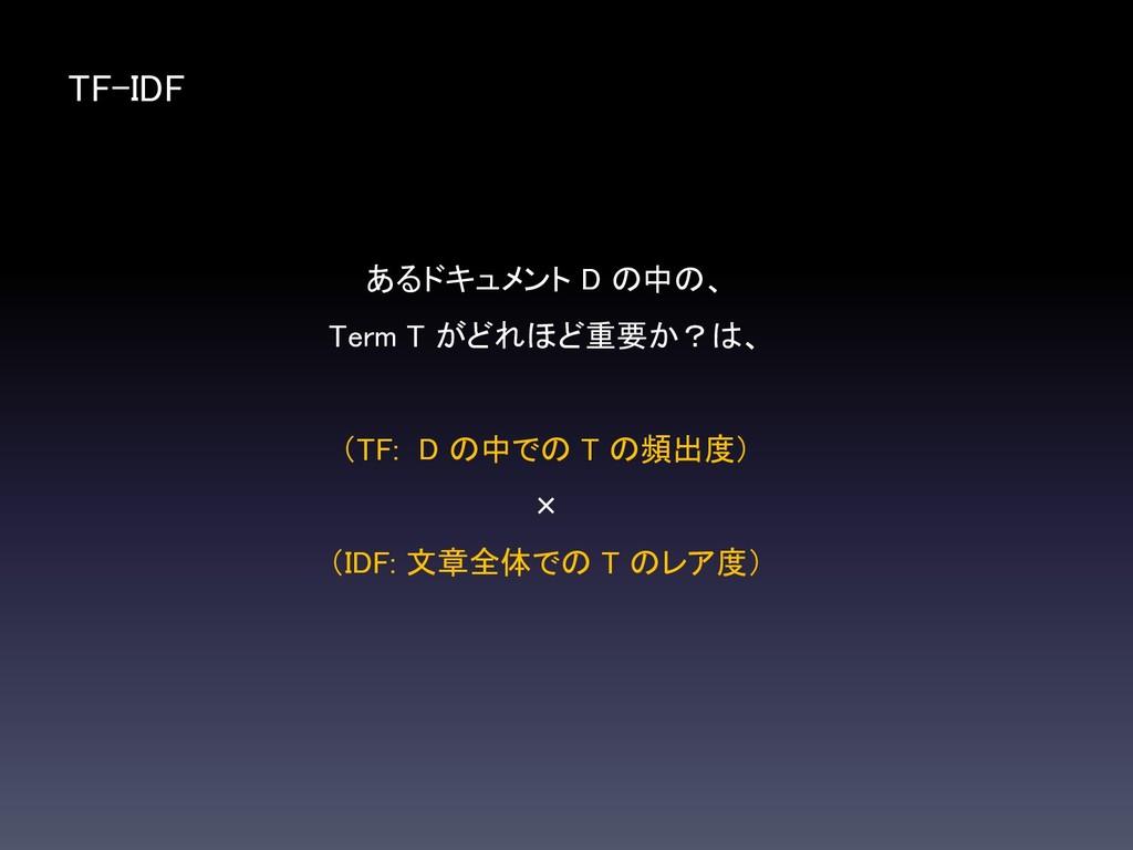 TF-IDF あるドキュメント D の中の、 Term T がどれほど重要か?は、 (TF: ...