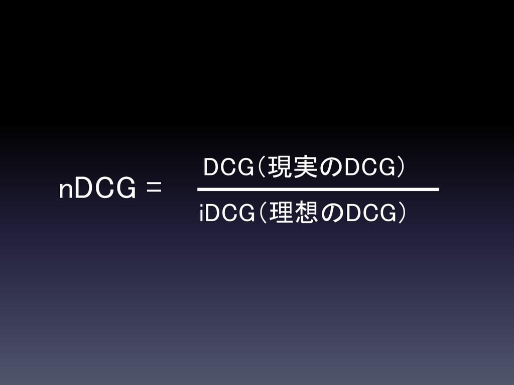 nDCG = iDCG(理想のDCG) DCG(現実のDCG)