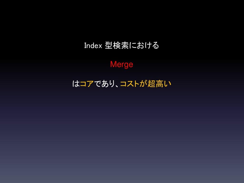 Index 型検索における Merge はコアであり、コストが超高い