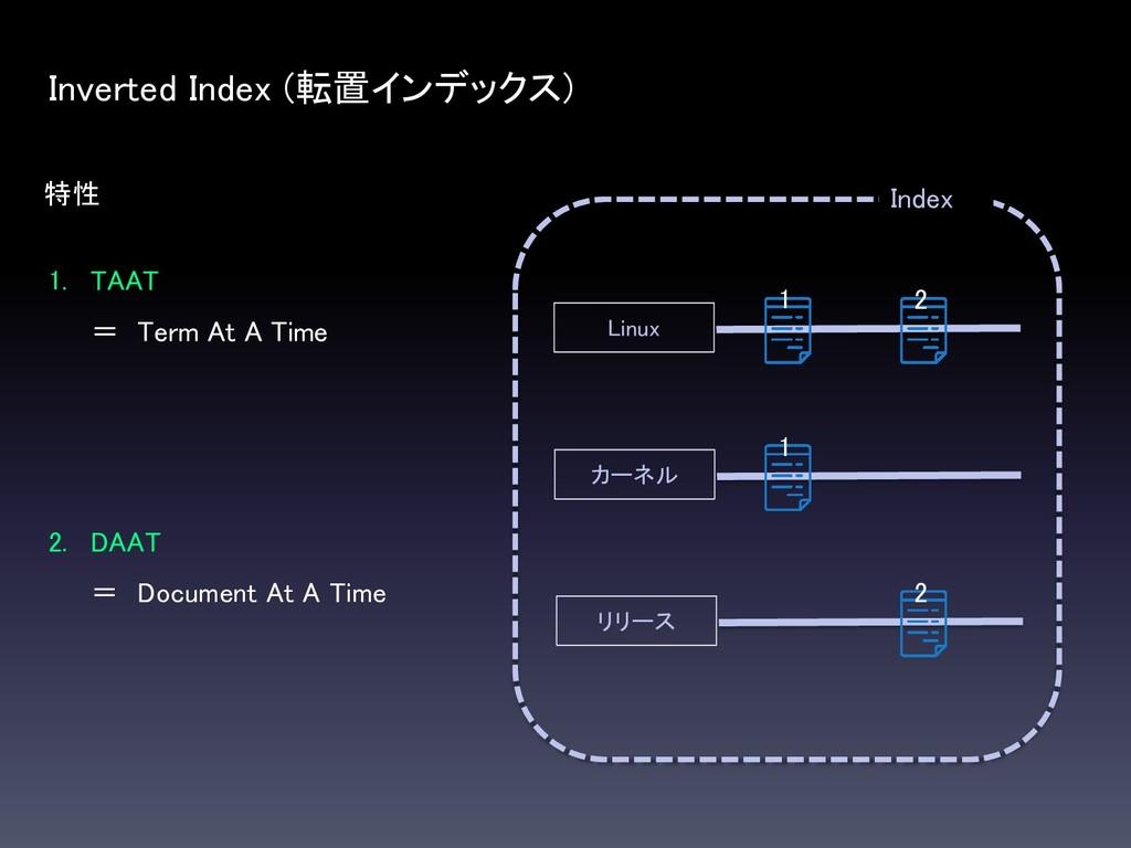 特性 Inverted Index (転置インデックス) 1. TAAT = Term At ...