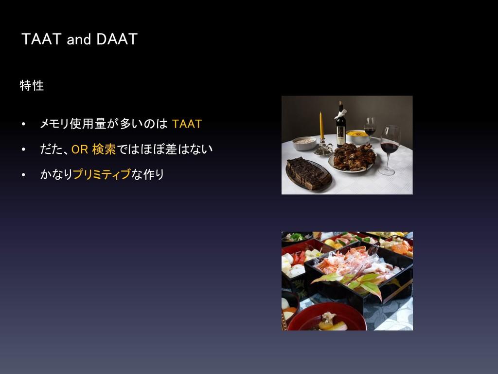 特性 TAAT and DAAT • メモリ使用量が多いのは TAAT • だた、OR 検索で...
