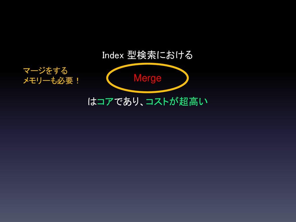 Index 型検索における Merge はコアであり、コストが超高い マージをする メモリーも...