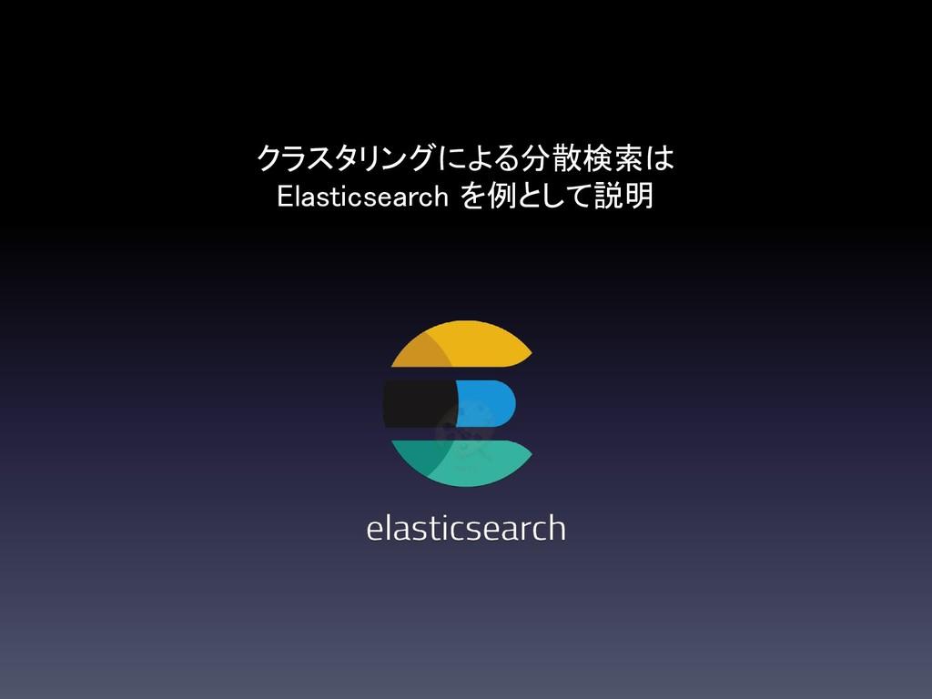 クラスタリングによる分散検索は Elasticsearch を例として説明