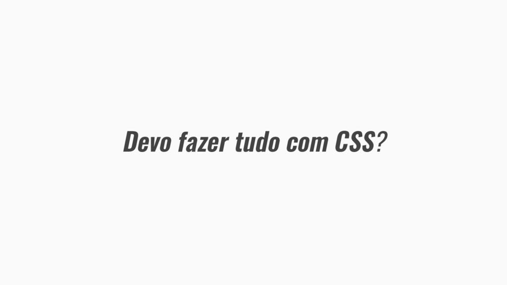 Devo fazer tudo com CSS?