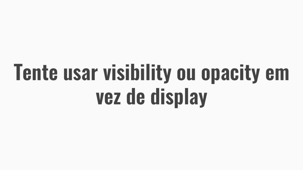 Tente usar visibility ou opacity em vez de disp...