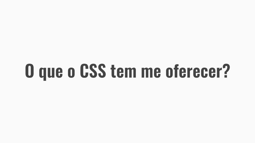 O que o CSS tem me oferecer?
