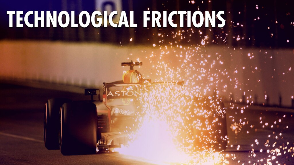45 TECHNOLOGICAL FRICTIONS