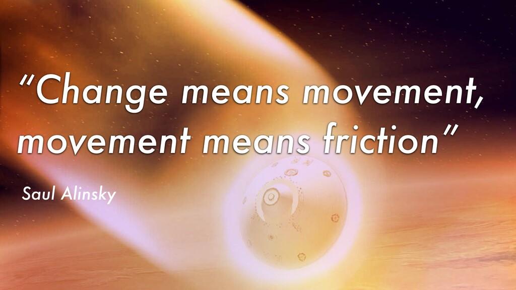 """Change means movement, movement means friction..."