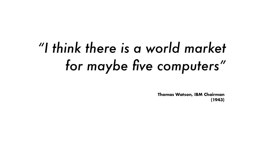 """""""I think there is a world market for maybe five ..."""